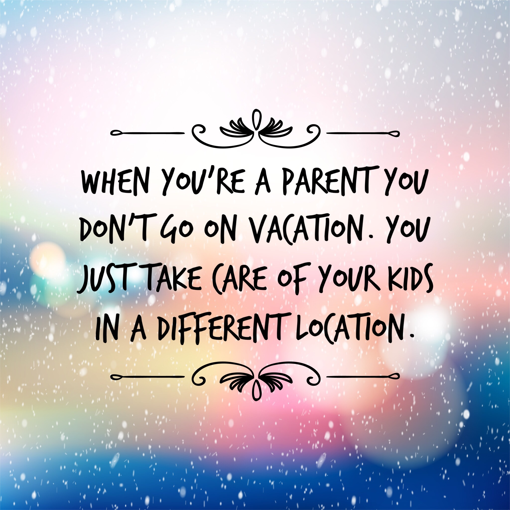 When you're a parent you don't go on vacation. You just take care of your kids in a different location.